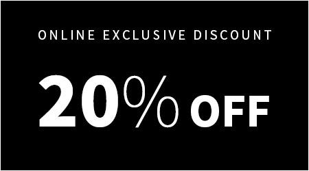 ONLINE EXCLUSIVE DISCOUNT 20% OFF