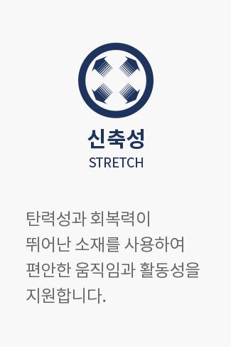 신축성 STRETCH : 탄력성과 회복력이 뛰어난 소재를 사용하여 편안한 움직임과 활동성을 지원합니다.