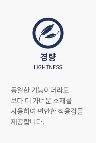 경량 LIGHTNESS : 동일한 기능이더라도 보다 더 가벼운 소재를 사용하여 편안한 착용감을 제공합니다.