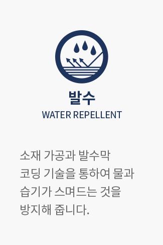 발수 WATER REPELLENT : 소재 가공과 발수막 코딩 기술을 통하여 물과 습기가 스며드는 것을 방지해 줍니다.