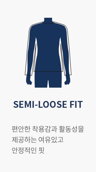 SEMI-LOOSE FIT : 편안한 착용감과 활동성을 제공하는 여유있고 안정적인 핏