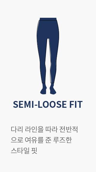 SEMI-LOOSE FIT : 다리 라인을 따라 전박적으로 여유를 준 루즈한 스타일 핏