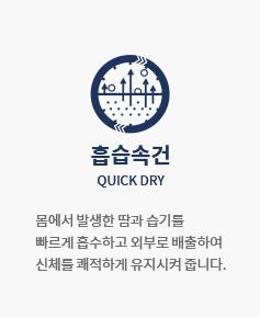 흡습속건 QUICK DRY : 몸에서 발생한 땀과 습기를 빠르게 흡수하고 외부로 배출하여 신체를 쾌적하게 유지시켜 줍니다.