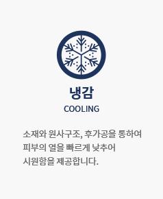 냉감 COOLING : 소재와 원사구조, 후가공을 통하여 피부의 열을 빠르게 낮추어 시원함을 제공합니다.